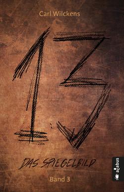 Dreizehn. Das Spiegelbild. Band 3: Roman (13. Dark Fantasy, Steampunk) von Wilckens,  Carl