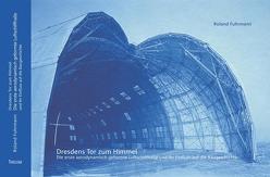 Dresdens Tor zum Himmel – Die erste aerodynamisch geformte Luftschiffhalle und ihr Einfluss auf die Baugeschichte von Fuhrmann,  Roland