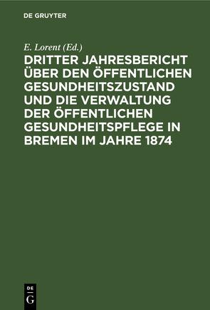 Dritter Jahresbericht über den öffentlichen Gesundheitszustand und die Verwaltung der öffentlichen Gesundheitspflege in Bremen im Jahre 1874 von Lorent,  E.