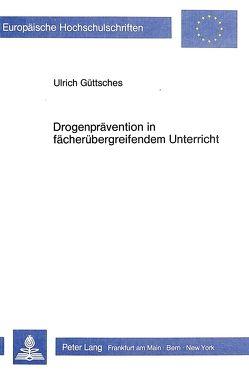 Drogenprävention in Fächerübergreifendem Unterricht von Güttsches,  Ulrich
