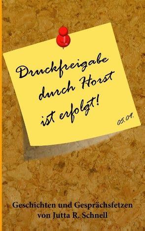 Druckfreigabe durch Horst ist erfolgt! von Schnell,  Jutta R.