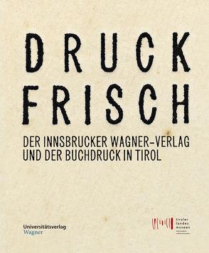 Druckfrisch. Der Innsbrucker Wagner-Verlag und der Buchdruck in Tirol. von Tiroler Landesmuseen-Betriebsges.,  Tiroler