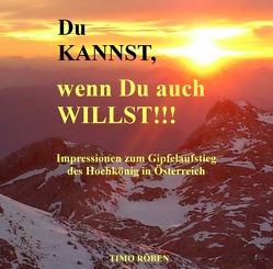 Du KANNST, wenn Du auch WILLST!!! Impressionen zum Gipfelaufstieg des Hochkönig in Österreich von Röben,  Timo
