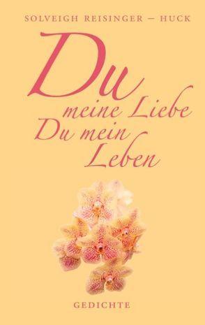 Du meine Liebe, Du mein Leben von Reisinger-Huck,  Solveigh