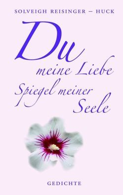 Du meine Liebe, Spiegel meiner Seele von Reisinger-Huck,  Solveigh