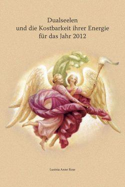 Dualseelen und die Kostbarkeit ihrer Energie für das Jahr 2012 … und darüber hinaus von Rose,  Lusinia Anne