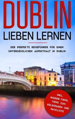 Dublin lieben lernen: Der perfekte Reiseführer für einen unvergesslichen Aufenthalt in Dublin inkl. Insider-Tipps, Tipps zum Geldsparen und Packliste von Larsson,  Katharina