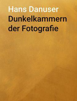 Dunkelkammern der Fotografie von Danuser,  Hans