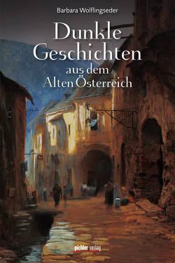 Dunkle Geschichten aus dem Alten Österreich von Wolflingseder,  Barbara