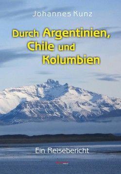 Durch Argentinien, Chile und Kolumbien von Kunz,  Johannes