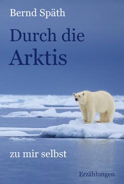 Durch die Arktis – zu mir selbst von Späth,  Bernd
