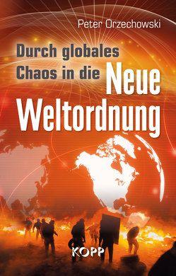 Durch globales Chaos in die Neue Weltordnung von Orzechowski,  Peter