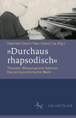 """""""Durchaus rhapsodisch"""". Theodor Wiesengrund Adorno: Das kompositorische Werk von Geml,  Gabriele, Lie,  Han-Gyeol"""