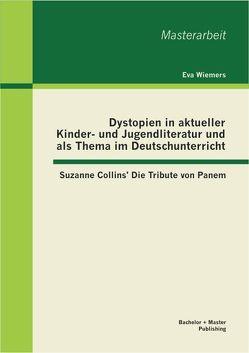 Dystopien in aktueller Kinder- und Jugendliteratur und als Thema im Deutschunterricht: Suzanne Collins' Die Tribute von Panem von Wiemers,  Eva