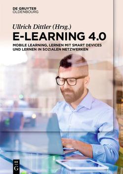 E-Learning 4.0 von Dittler,  Ullrich, Hofhues,  Sandra, Hübner,  Sandra, Kreidl,  Christian, Mueller,  Johannes, Riesenbeck,  Wilke, Rowbotham,  Michelle, Schumacher,  Gerd, Schwertel,  Uta, Wode,  Bianca