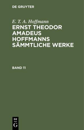 E. T. A. Hoffmann: Ernst Theodor Amadeus Hoffmanns sämmtliche Werke / E. T. A. Hoffmann: Ernst Theodor Amadeus Hoffmanns sämmtliche Werke. Band 11 von Hoffmann,  E T A