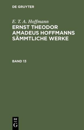 E. T. A. Hoffmann: Ernst Theodor Amadeus Hoffmanns sämmtliche Werke / E. T. A. Hoffmann: Ernst Theodor Amadeus Hoffmanns sämmtliche Werke. Band 13 von Hoffmann,  E T A