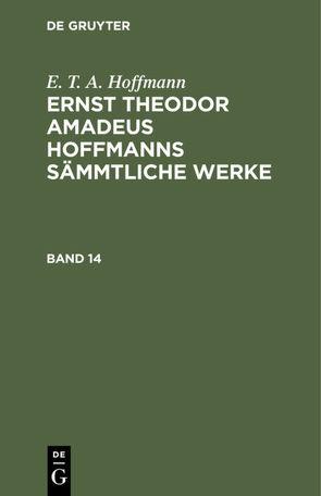 E. T. A. Hoffmann: Ernst Theodor Amadeus Hoffmanns sämmtliche Werke / E. T. A. Hoffmann: Ernst Theodor Amadeus Hoffmanns sämmtliche Werke. Band 14 von Hoffmann,  E T A