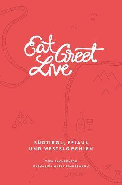 Eat Greet Live: Südtirol, Friaul und Westslowenien von Bachernegg,  Vera, Kohl,  Thomas, Mondl,  Florian, Zimmermann,  Katharina Maria