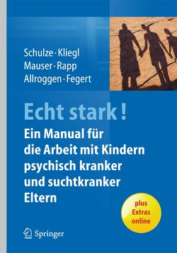 ECHT STARK! Ein Manual für die Arbeit mit Kindern psychisch kranker und suchtkranker Eltern von Allroggen,  Marc, Fegert,  Jörg M, Kliegl,  Katrin, Mauser,  Christine, Rapp,  Marianne, Schulze,  Ulrike M.E.
