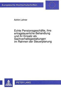 Echte Pensionsgeschäfte, ihre ertragsteuerliche Behandlung und ihr Einsatz als Sachverhaltsgestaltungen im Rahmen der Steuerplanung von Lohner,  Achim