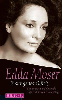Edda Moser. Ersungenes Glück von Moser,  Edda, Voigt,  Thomas