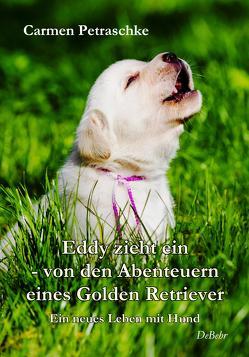 Eddy zieht ein – von den Abenteuern eines Golden Retriever – Ein neues Leben mit Hund von Petraschke,  Carmen
