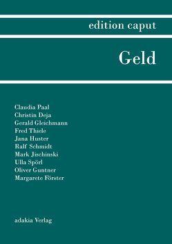 edition caput I Geld von Deja,  Christin, Dietsch,  Marko, Förster,  Margarete, Gleichmann,  Gerald, Guntner,  Oliver, Huster,  Jana, Jischinski,  Mark, Paal,  Claudia, Schmidt,  Ralf, Spörl,  Ulla, Thiele,  Fred