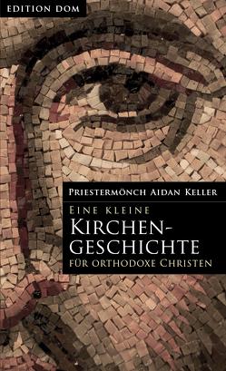 Edition-DOM / Eine kleine Kirchengeschichte für orthodoxe Christen von Aidan,  Keller, Hennes-Wanin,  Helena, Trappe,  Peter Ulrich
