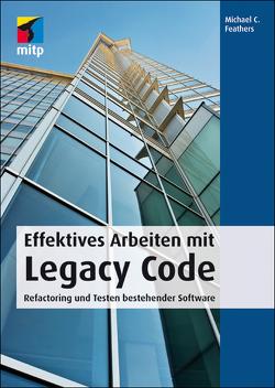 Effektives Arbeiten mit Legacy Code von Feathers,  Michael C.