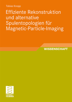Effiziente Rekonstruktion und alternative Spulentopologien für Magnetic-Particle-Imaging von Knopp,  Tobias