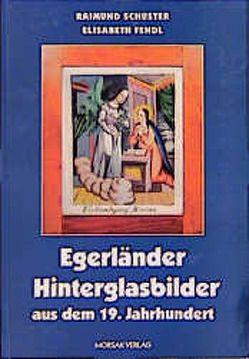 Egerländer Hinterglasbilder aus dem 19. Jahrhundert von Fendl,  Elisabeth, Schuster,  Raimund