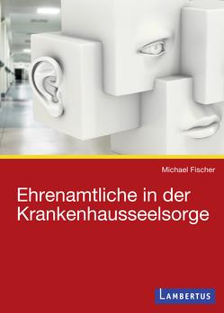 Ehrenamtliche in der Krankenhausseelsorge von Fischer,  Michael