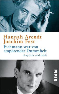 Eichmann war von empörender Dummheit von Arendt,  Hannah, Fest,  Joachim, Ludz,  Ursula, Wild,  Thomas