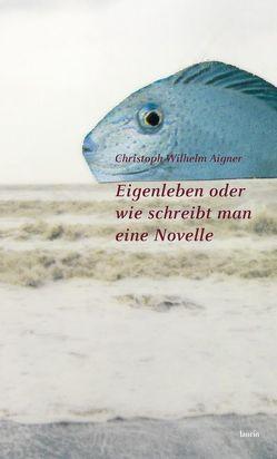 Eigenleben oder wie schreibt man eine Novelle von Aigner,  Christoph Wilhelm