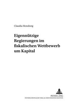 Eigennützige Regierungen im fiskalischen Wettbewerb um Kapital von Hensberg,  Claudia