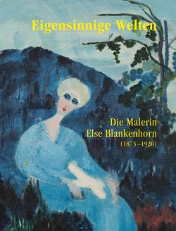Eigensinnige Welten – Die Malerin Else Blankenhorn (1873-1920) von Hohnholz,  Sabine, Kuehnle,  Sabine, Letellier,  Fréderik, Merk,  Jan, Noell-Rumpeltes,  Doris, Roeske,  Thomas, von Beyme,  Ingrid
