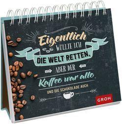 Eigentlich wollte ich die Welt retten, aber der Kaffee war alle (und die Schokolade auch) von Groh,  Joachim
