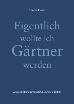 Eigentlich wollte ich Gärtner werden von Ewert,  Günter