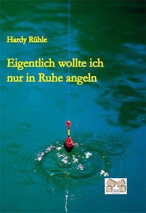 Eigentlich wollte ich nur in Ruhe angeln von Hardy Rühle