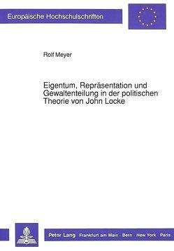 Eigentum, Repräsentation und Gewaltenteilung in der politischen Theorie von John Locke von Meyer,  Rolf