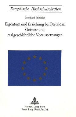 Eigentum und Erziehung bei Pestalozzi- Geistes- und realgeschichtliche Voraussetzungen von Friedrich,  Leonhard