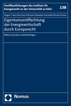 Eigentumsentflechtung der Energiewirtschaft durch Europarecht von Baur,  Jürgen F, Fischer,  Florian, Pooschke,  Sebastian, Pritzsche,  Kai Uwe