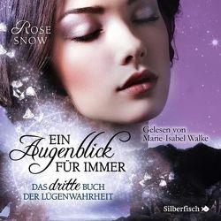 Ein Augenblick für immer. Das dritte Buch der Lügenwahrheit (Die Bücher der Lügenwahrheit 3) von Snow,  Rose, Walke,  Marie-Isabel