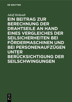 Ein Beitrag zur Berechnung der Drahtseile an Hand eines Vergleiches der Seilsicherheiten bei Fördermaschinen und bei Personenaufzügen unter Berücksichtigung der Seilschwingungen von Heilandt,  Adolf