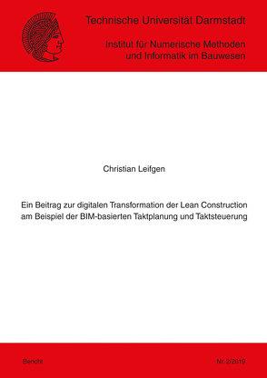 Ein Beitrag zur digitalen Transformation der Lean Construction am Beispiel der BIM-basierten Taktplanung und Taktsteuerung von Leifgen,  Christian