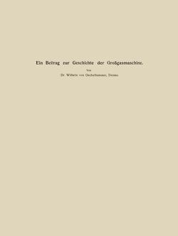 Ein Beitrag zur Geschichte der Großgasmaschine von Matschoss,  Conrad, Oechelhaeusser,  Wilhelm