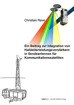 Ein Beitrag zur Integration von Halbleiterleistungsverstärkern in Sendeantennen für Kommunikationssatelliten von Rave,  Christian