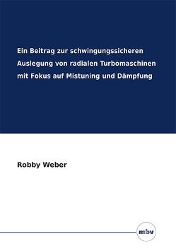Ein Beitrag zur schwingungssicheren Auslegung von radialen Turbomaschinen mit Fokus auf Mistuning und Dämpfung von Weber,  Robby
