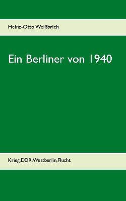 Ein Berliner von 1940 von Weißbrich,  Heinz-Otto